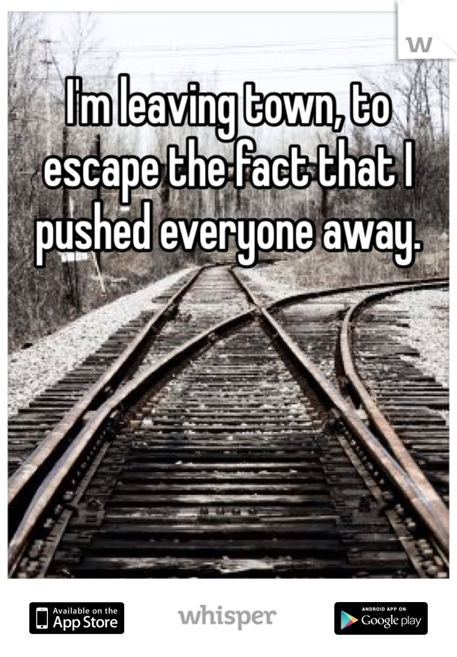 I'm leaving town, to escape the fact that I pushed everyone away.