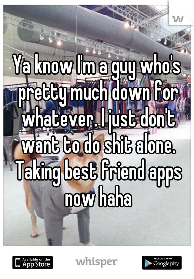Ya know I'm a guy who's pretty much down for whatever. I just don't want to do shit alone. Taking best friend apps now haha