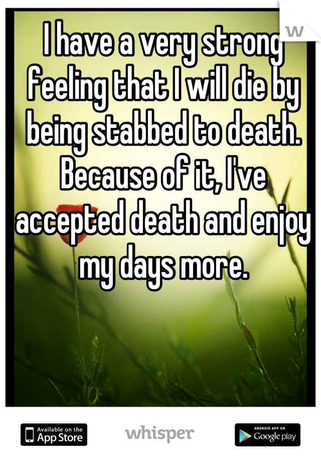 I have a very strong feeling that I will die by being stabbed to death. Because of it, I've accepted death and enjoy my days more.