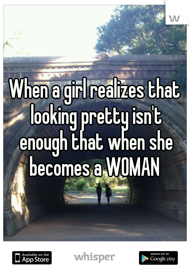 When a girl realizes that looking pretty isn't enough that when she becomes a WOMAN