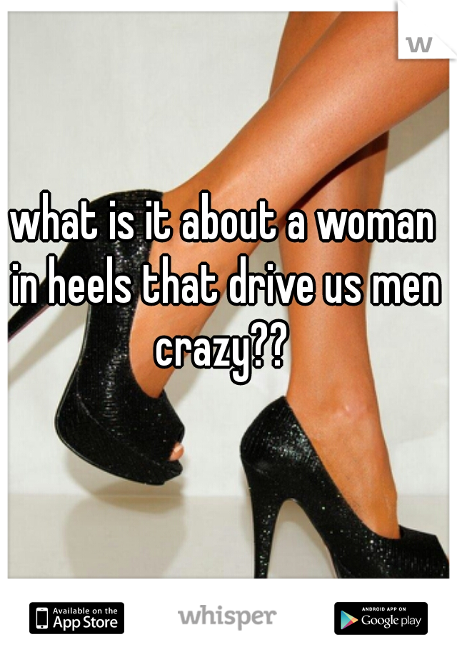 what is it about a woman in heels that drive us men crazy??