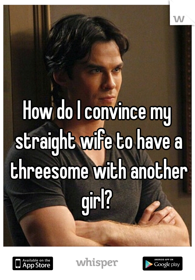 How do I convince my straight wife to have a threesome with another girl?