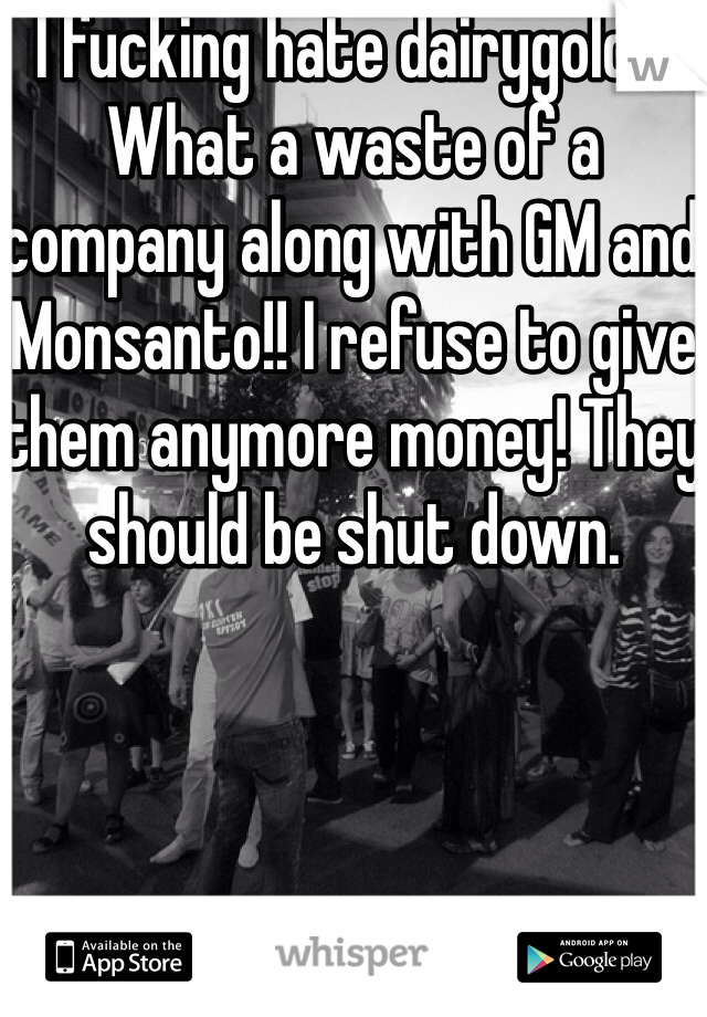 I fucking hate dairygold!!! What a waste of a company along with GM and Monsanto!! I refuse to give them anymore money! They should be shut down.