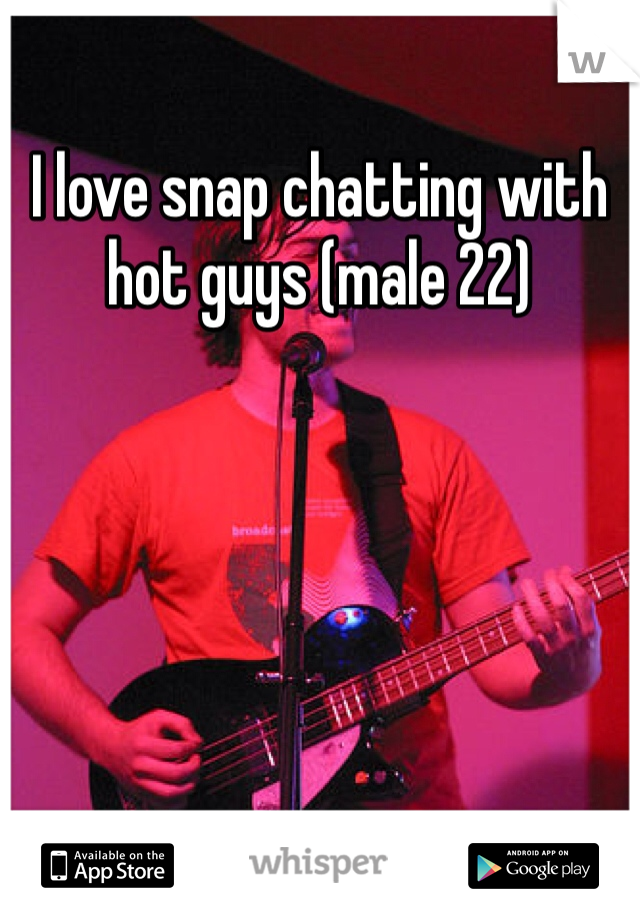 I love snap chatting with hot guys (male 22)