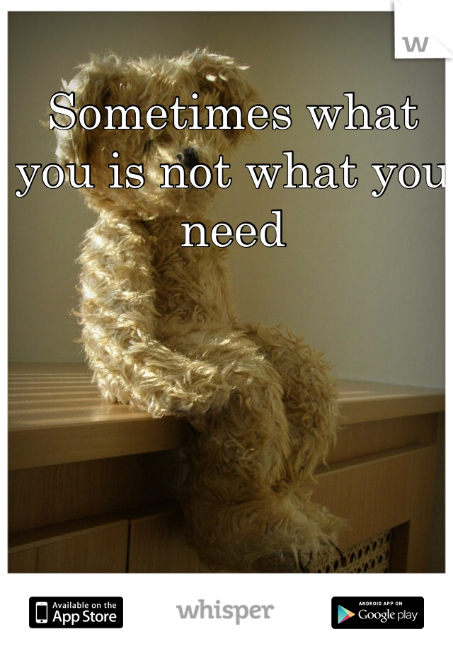 Sometimes what you is not what you need