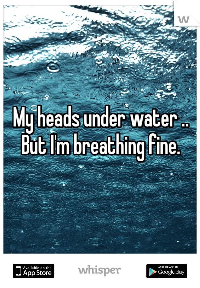My heads under water .. But I'm breathing fine.
