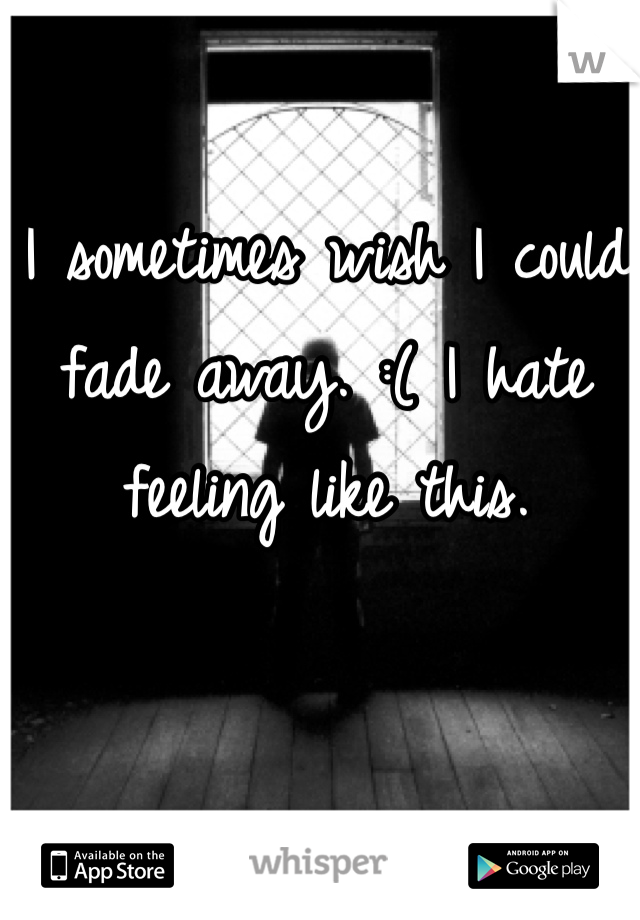 I sometimes wish I could fade away. :( I hate feeling like this.