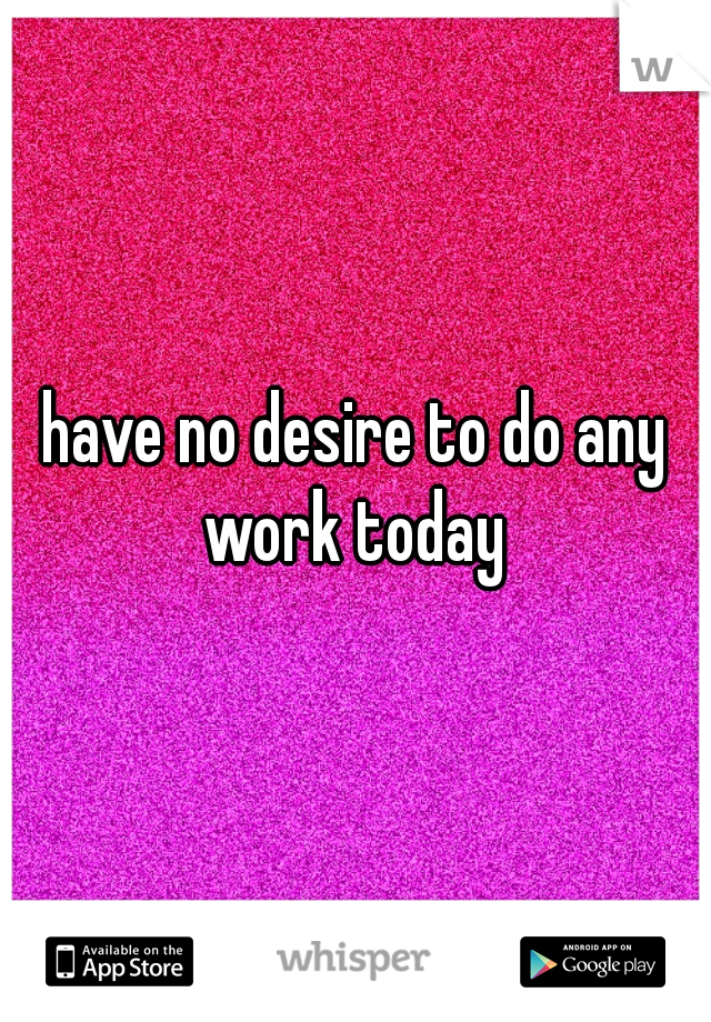 have no desire to do any work today