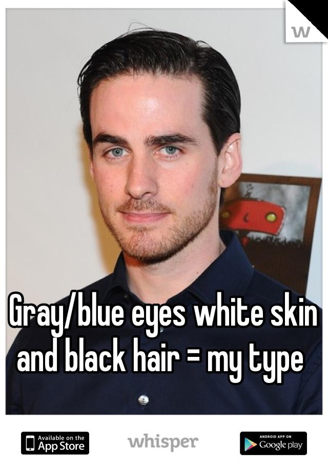 Gray/blue eyes white skin and black hair = my type