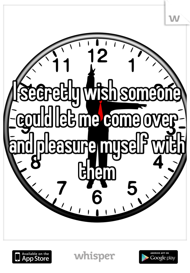 I secretly wish someone could let me come over and pleasure myself with them