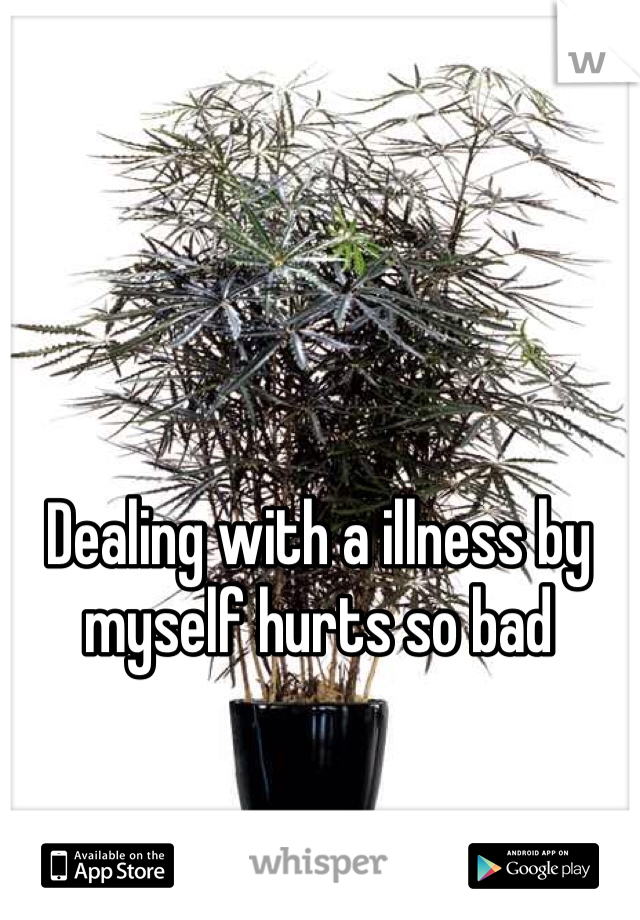 Dealing with a illness by myself hurts so bad