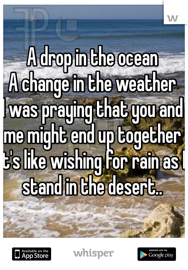 A drop in the ocean A change in the weather I was praying that you and me might end up together It's like wishing for rain as I stand in the desert..