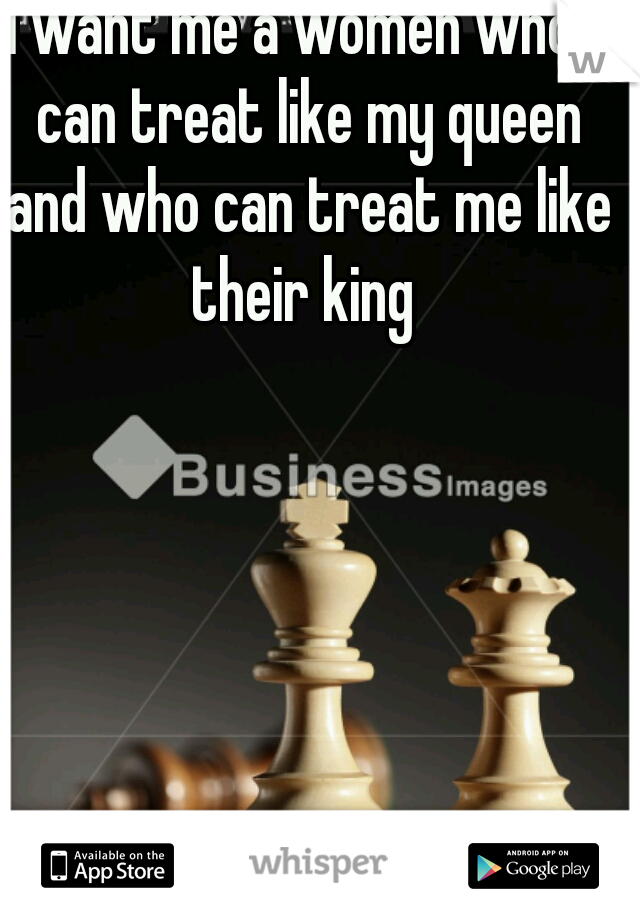 I want me a women who I can treat like my queen and who can treat me like their king