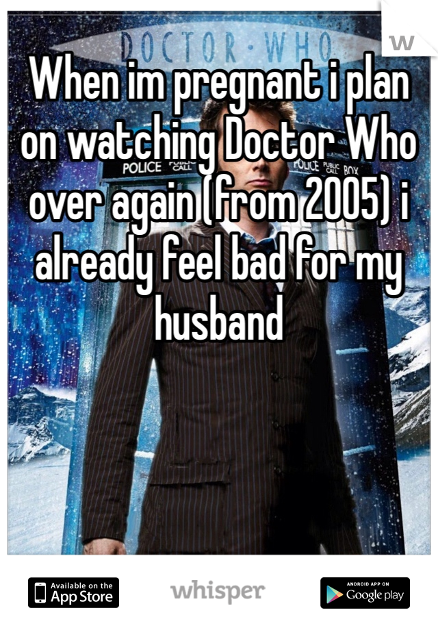 When im pregnant i plan on watching Doctor Who over again (from 2005) i already feel bad for my husband