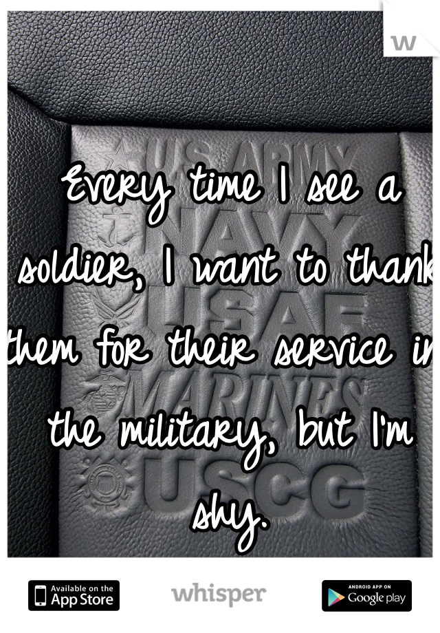 Every time I see a soldier, I want to thank them for their service in the military, but I'm shy.
