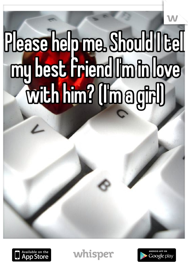 Please help me. Should I tell my best friend I'm in love with him? (I'm a girl)
