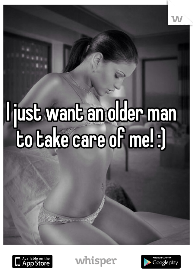 I just want an older man to take care of me! :)
