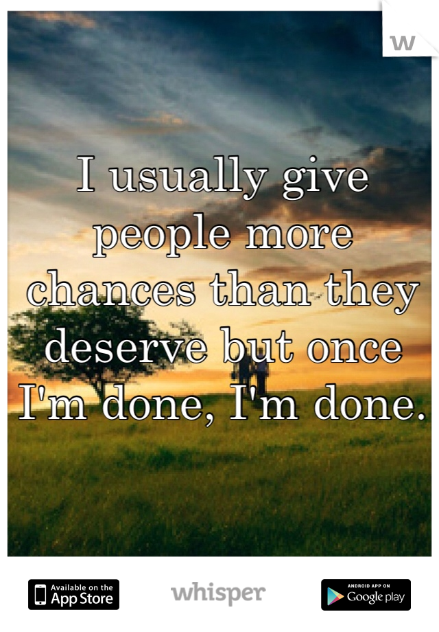 I usually give people more chances than they deserve but once I'm done, I'm done.