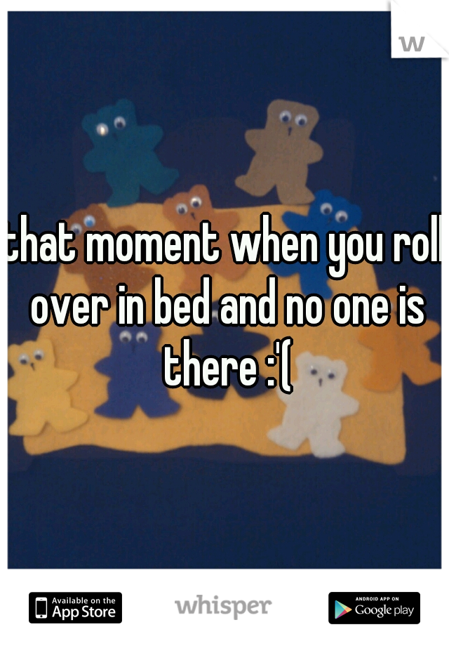 that moment when you roll over in bed and no one is there :'(