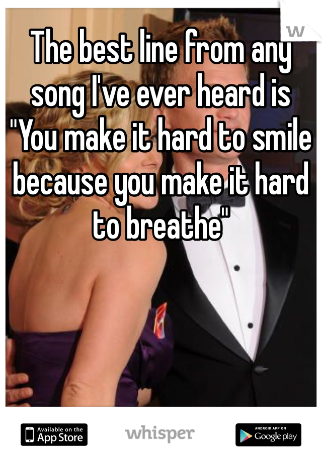 "The best line from any song I've ever heard is ""You make it hard to smile because you make it hard to breathe"""