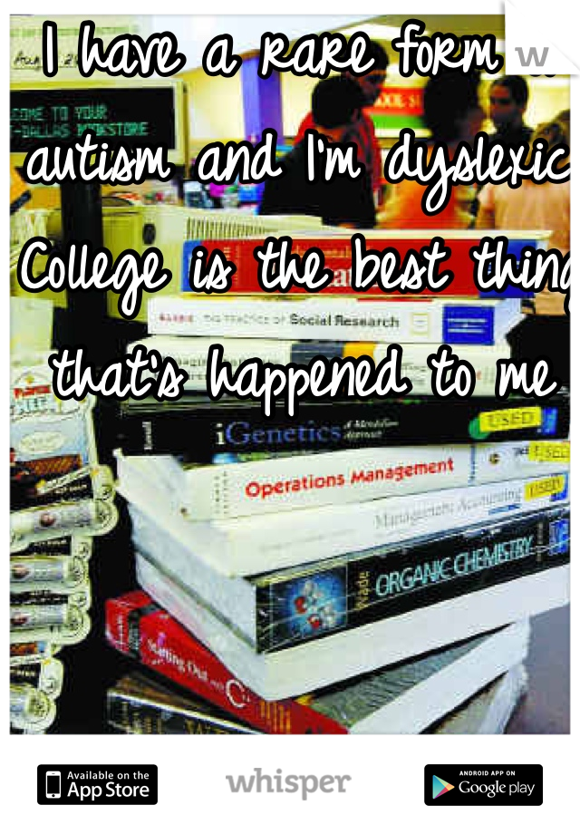 I have a rare form of autism and I'm dyslexic. College is the best thing that's happened to me