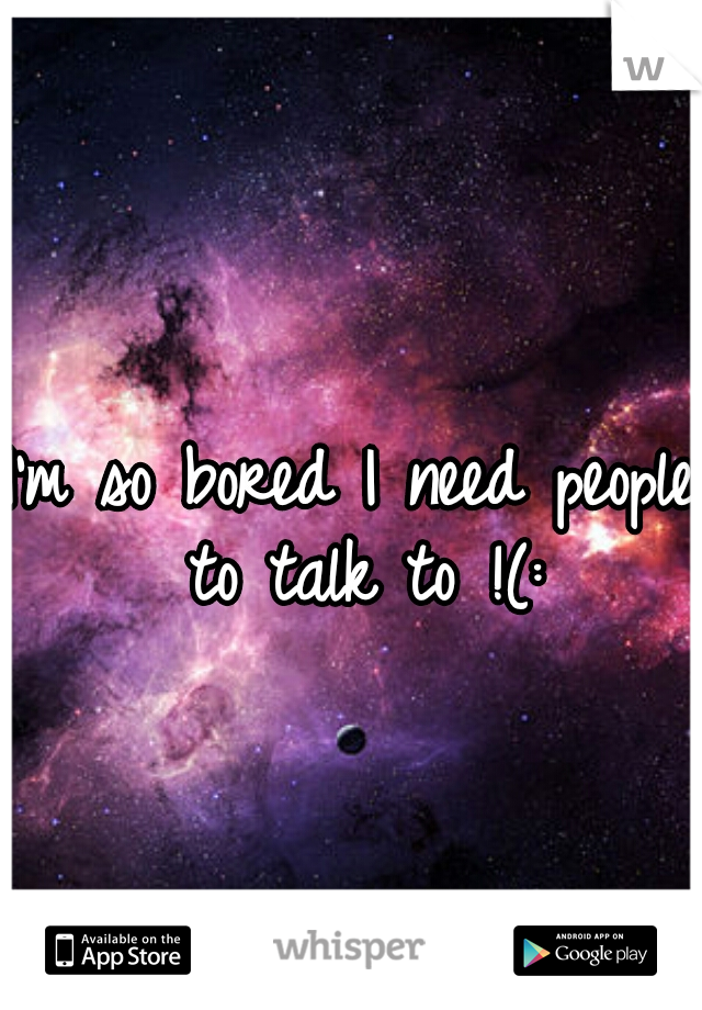 I'm so bored I need people to talk to !(: