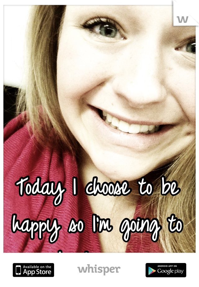 Today I choose to be happy so I'm going to be happy.
