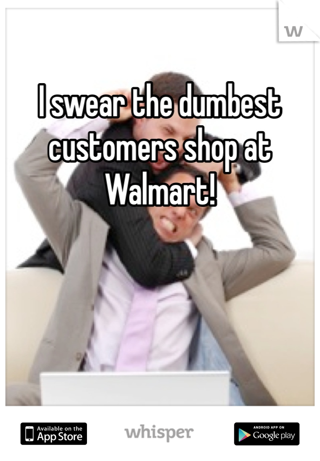 I swear the dumbest customers shop at Walmart!