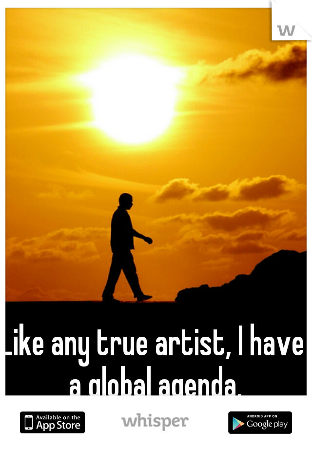 Like any true artist, I have a global agenda.