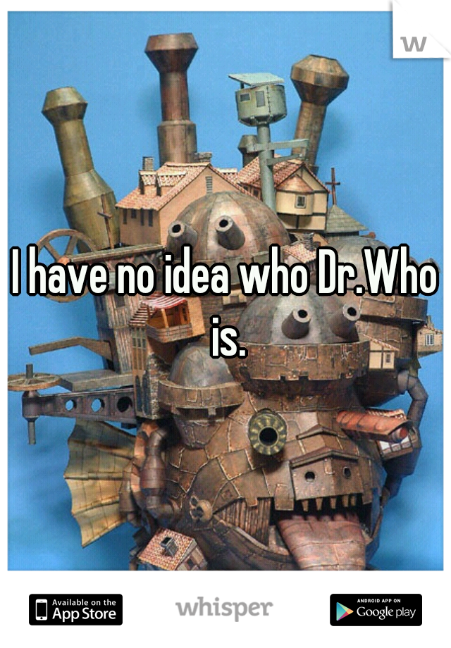 I have no idea who Dr.Who is.