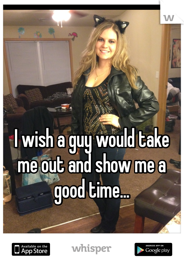 I wish a guy would take me out and show me a good time...