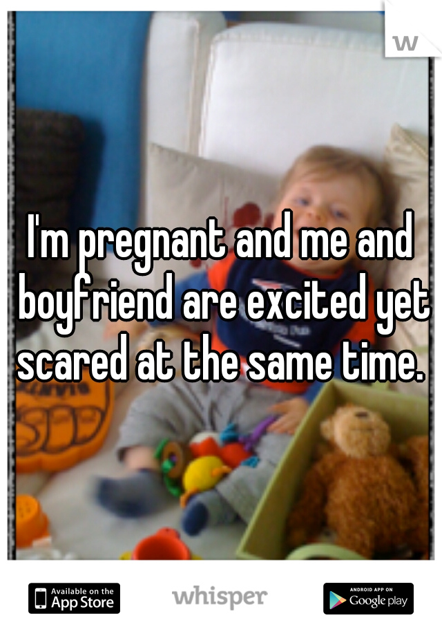 I'm pregnant and me and boyfriend are excited yet scared at the same time.