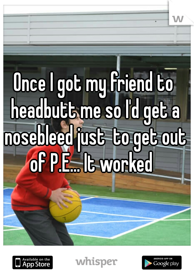Once I got my friend to headbutt me so I'd get a nosebleed just  to get out of P.E... It worked