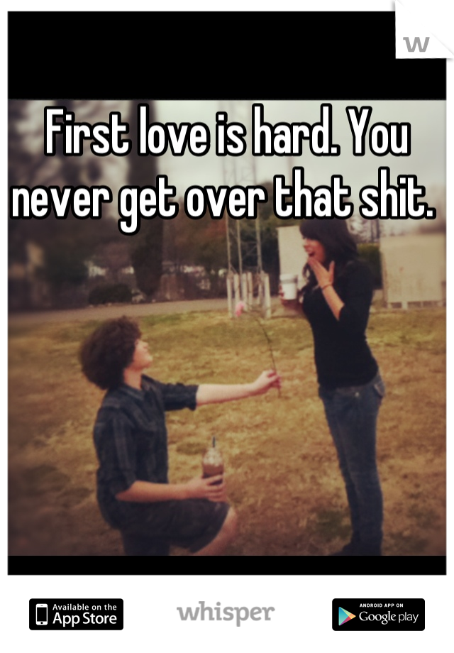 First love is hard. You never get over that shit.