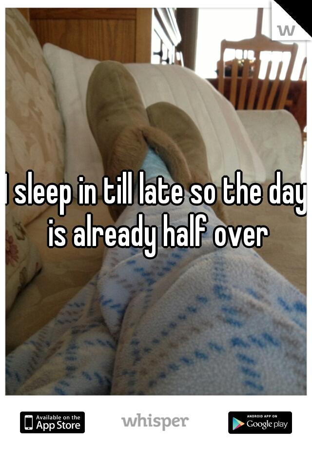 I sleep in till late so the day is already half over