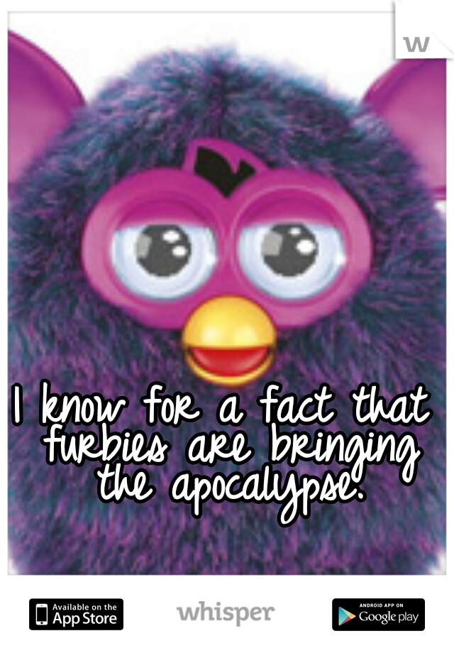 I know for a fact that furbies are bringing the apocalypse.