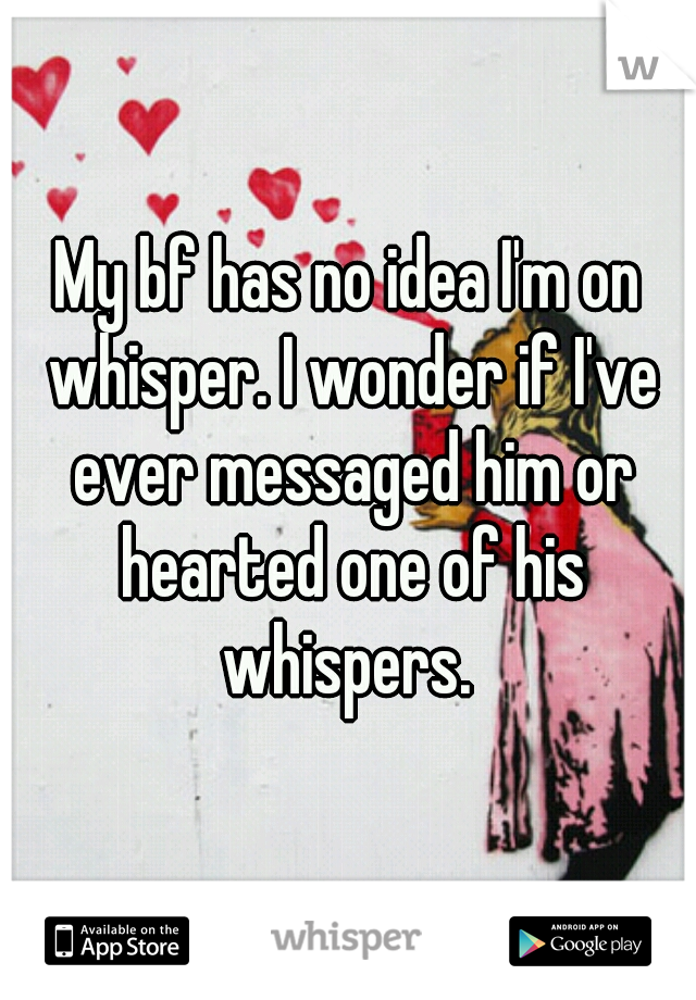 My bf has no idea I'm on whisper. I wonder if I've ever messaged him or hearted one of his whispers.