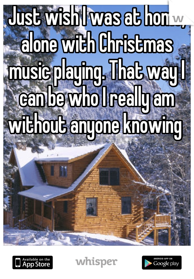 Just wish I was at home, alone with Christmas music playing. That way I can be who I really am without anyone knowing