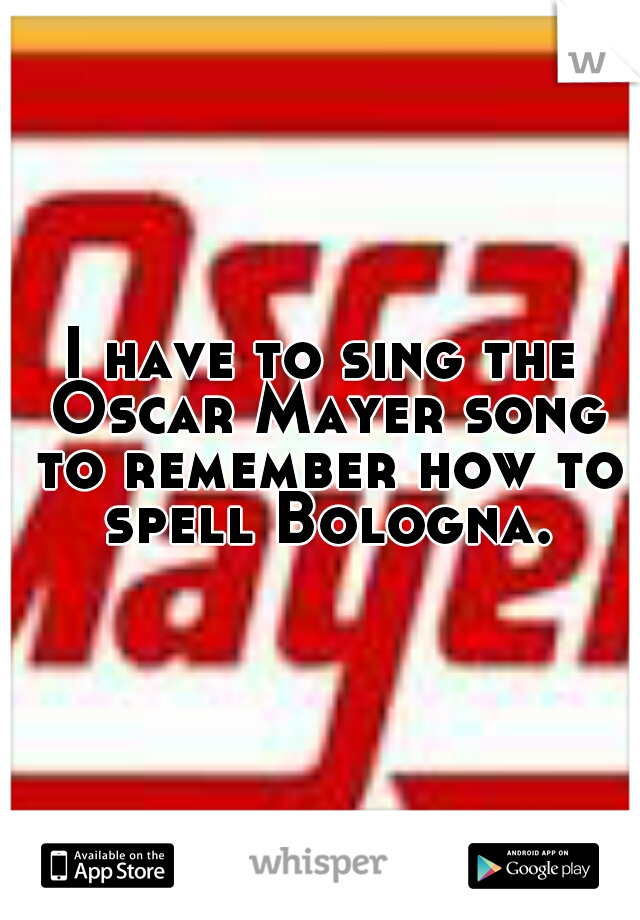 I have to sing the Oscar Mayer song to remember how to spell Bologna.