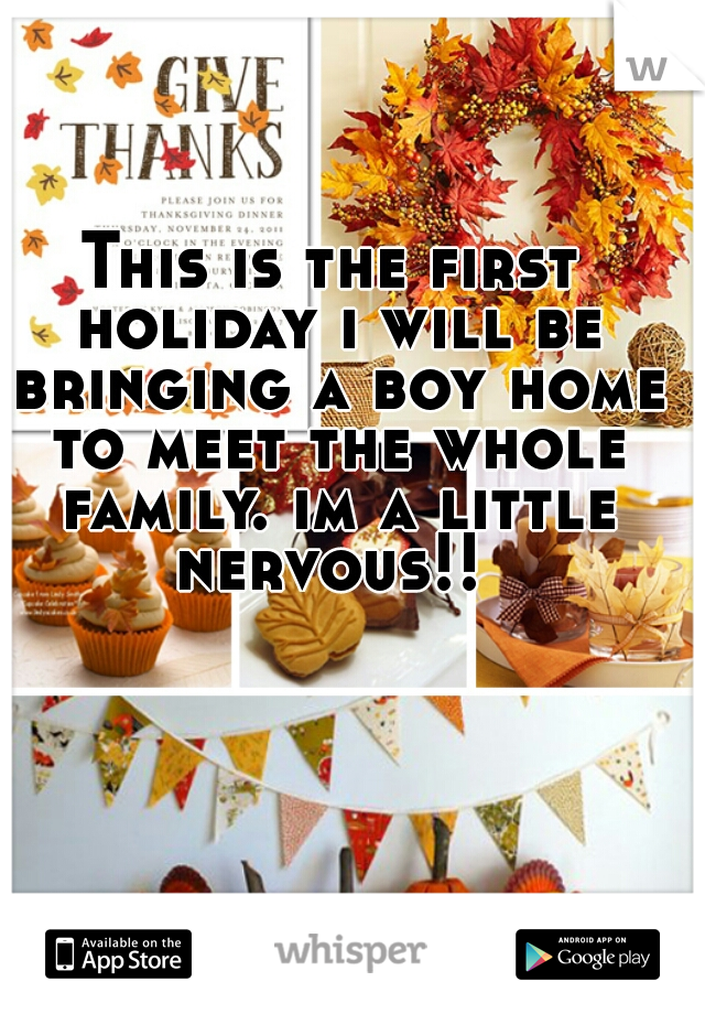 This is the first holiday i will be bringing a boy home to meet the whole family. im a little nervous!!