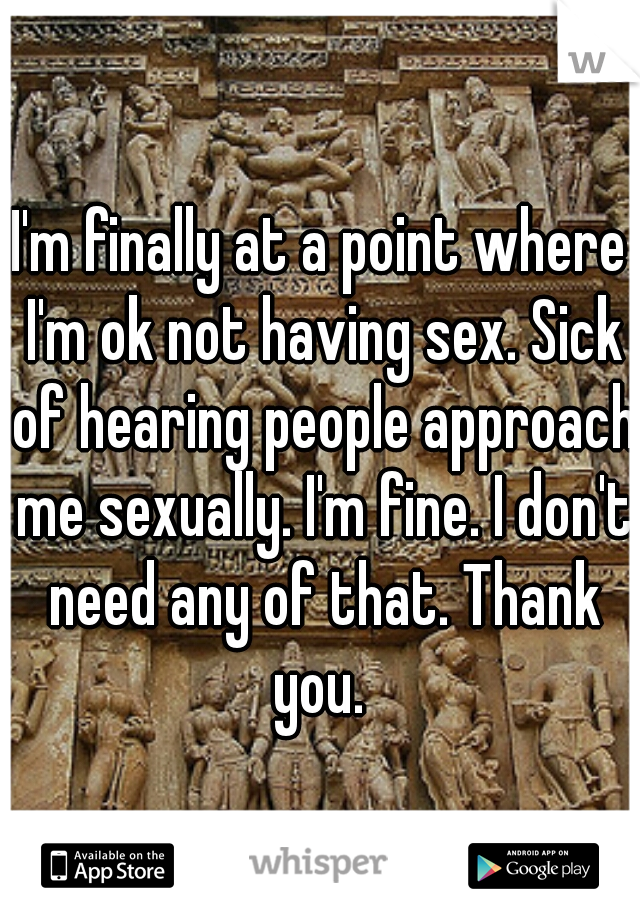 I'm finally at a point where I'm ok not having sex. Sick of hearing people approach me sexually. I'm fine. I don't need any of that. Thank you.