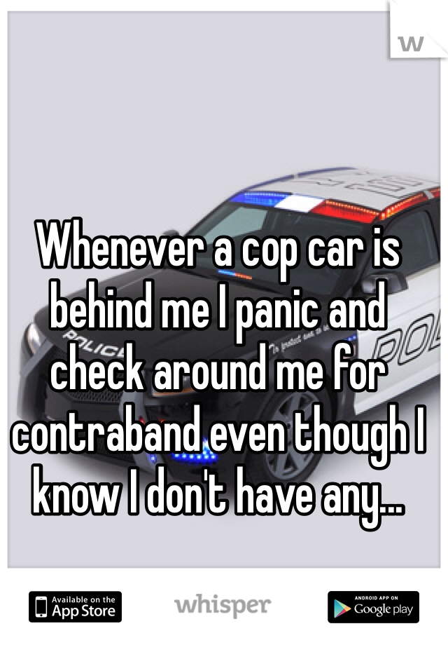 Whenever a cop car is behind me I panic and check around me for contraband even though I know I don't have any...