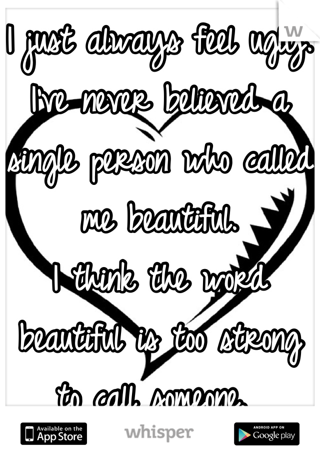 I just always feel ugly.  I've never believed a single person who called me beautiful.  I think the word beautiful is too strong to call someone.
