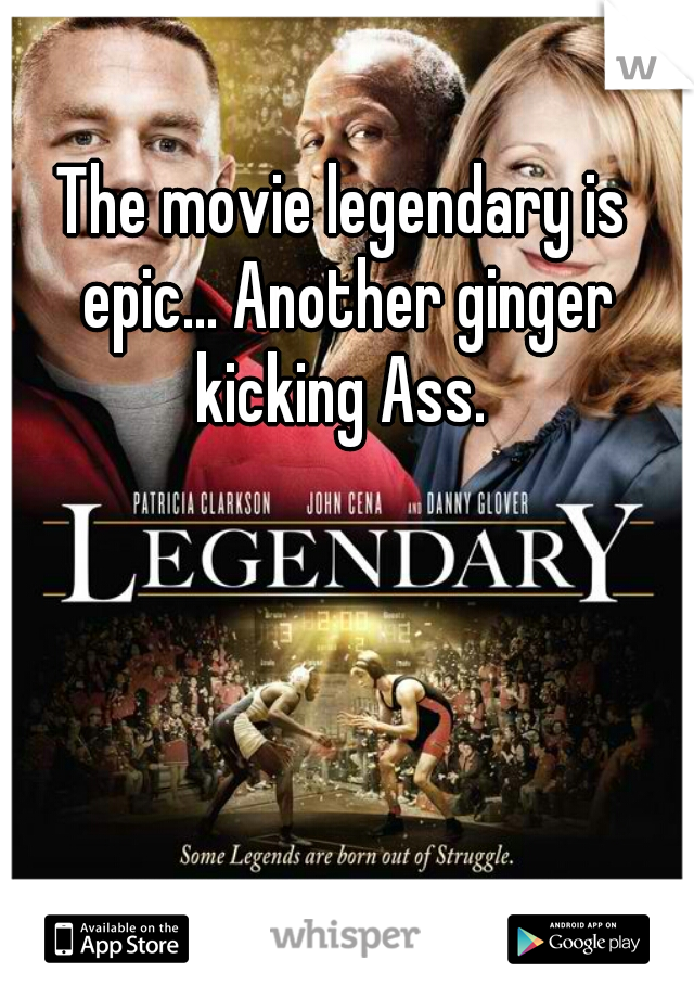 The movie legendary is epic... Another ginger kicking Ass.