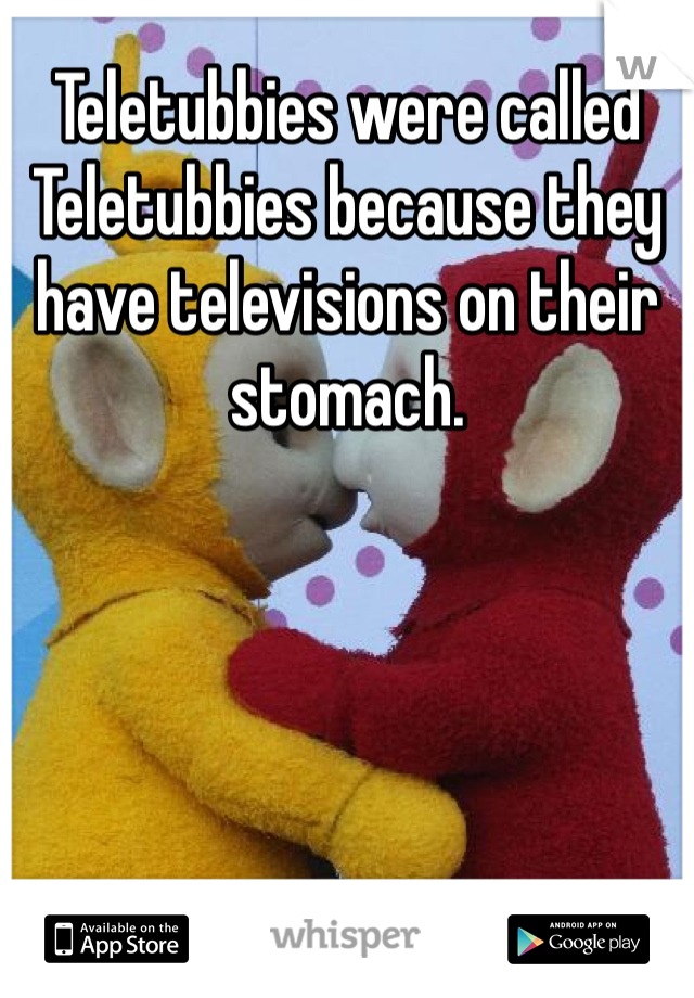 Teletubbies were called Teletubbies because they have televisions on their stomach.