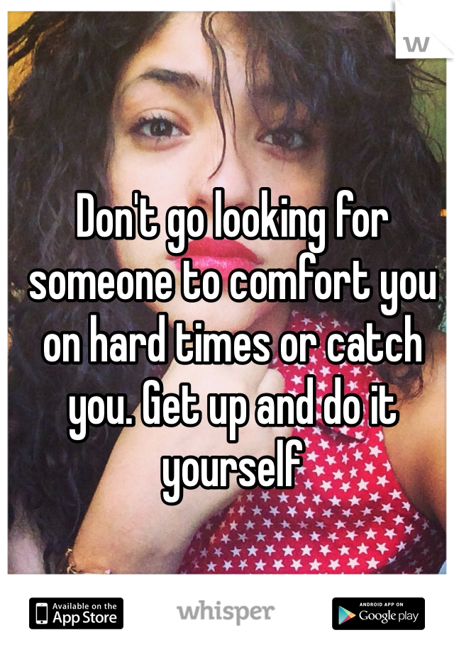 Don't go looking for someone to comfort you on hard times or catch you. Get up and do it yourself