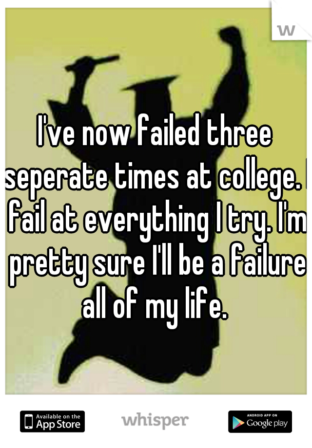 I've now failed three seperate times at college. I fail at everything I try. I'm pretty sure I'll be a failure all of my life.
