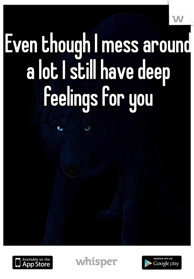 Even though I mess around a lot I still have deep feelings for you