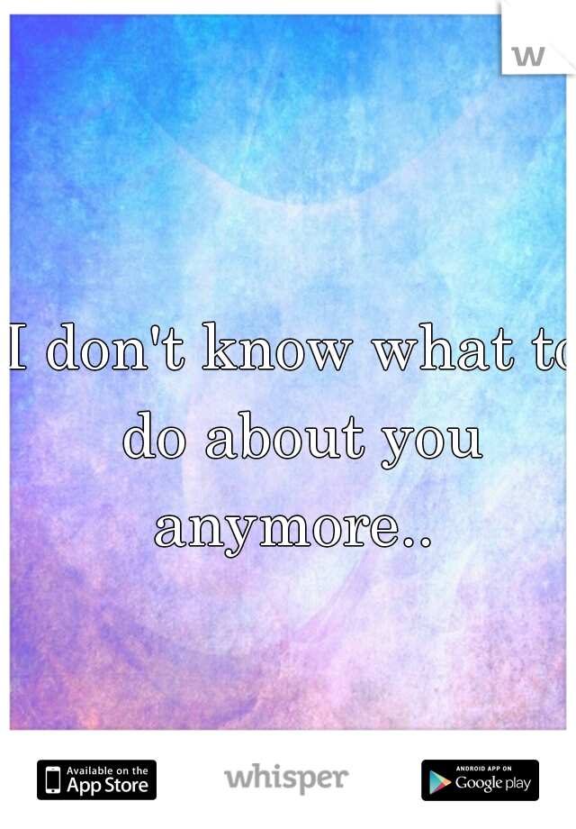 I don't know what to do about you anymore..