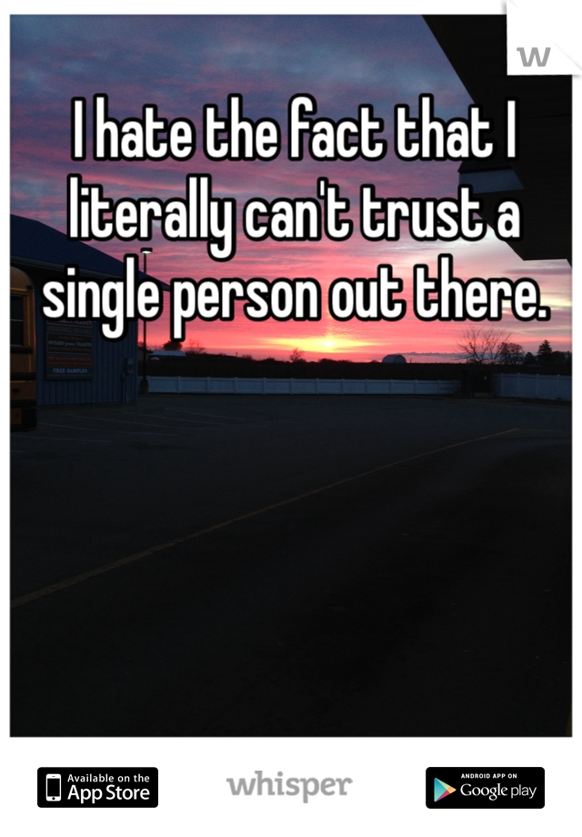 I hate the fact that I literally can't trust a single person out there.